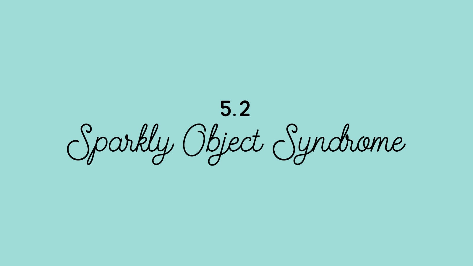 5.2 Sparkly Object Syndrome